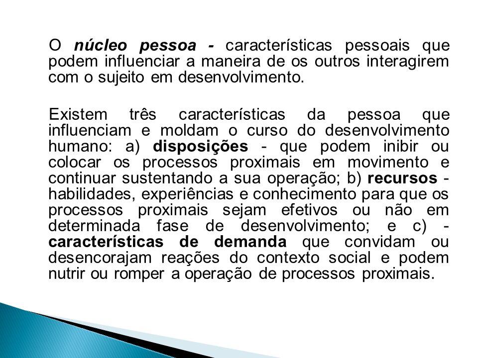 O núcleo pessoa - características pessoais que podem influenciar a maneira de os outros interagirem com o sujeito em desenvolvimento.