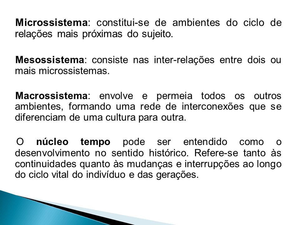 Microssistema: constitui-se de ambientes do ciclo de relações mais próximas do sujeito.