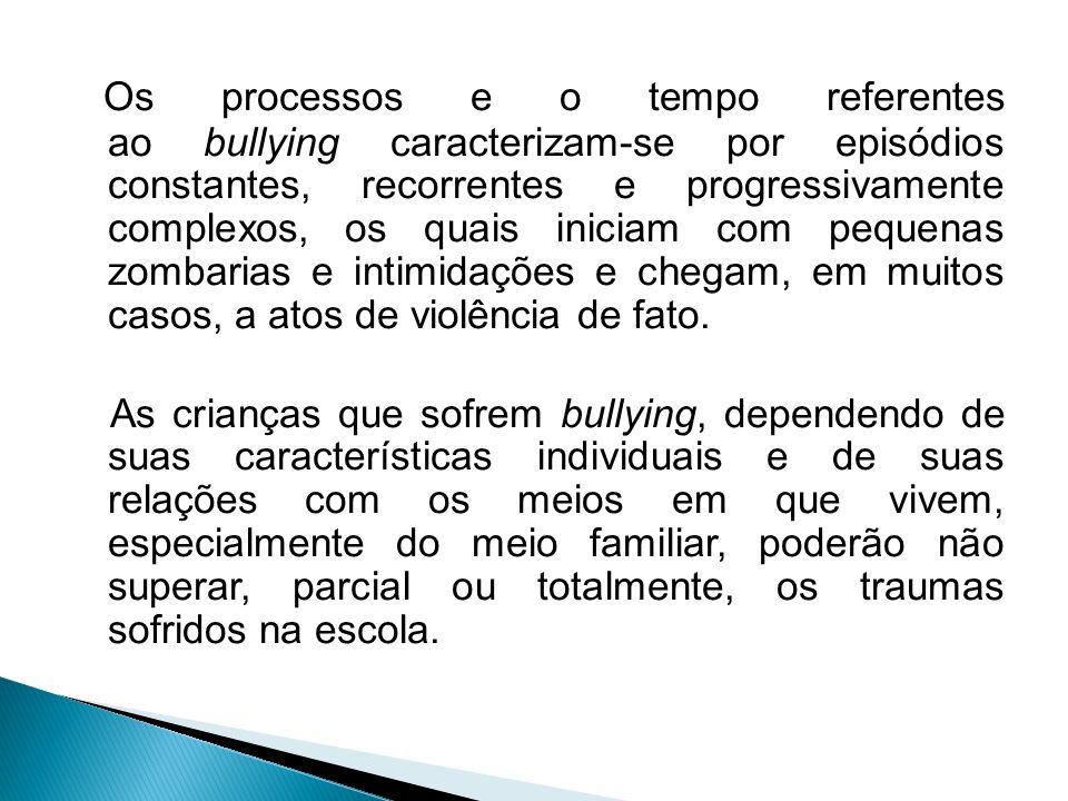 Os processos e o tempo referentes ao bullying caracterizam-se por episódios constantes, recorrentes e progressivamente complexos, os quais iniciam com pequenas zombarias e intimidações e chegam, em muitos casos, a atos de violência de fato.