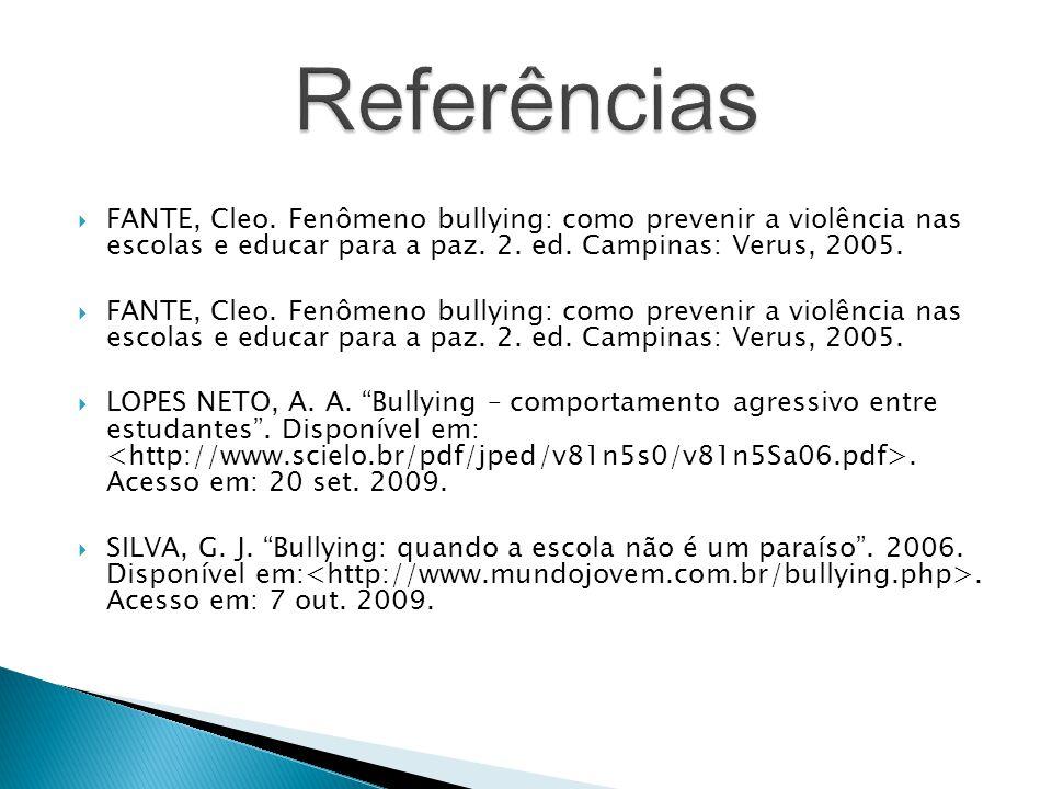 Referências FANTE, Cleo. Fenômeno bullying: como prevenir a violência nas escolas e educar para a paz. 2. ed. Campinas: Verus, 2005.