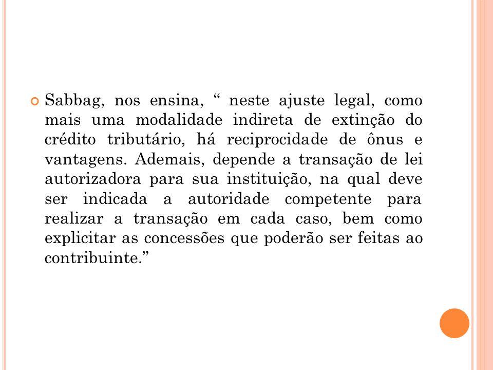 Sabbag, nos ensina, neste ajuste legal, como mais uma modalidade indireta de extinção do crédito tributário, há reciprocidade de ônus e vantagens.