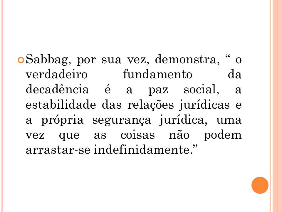 Sabbag, por sua vez, demonstra, o verdadeiro fundamento da decadência é a paz social, a estabilidade das relações jurídicas e a própria segurança jurídica, uma vez que as coisas não podem arrastar-se indefinidamente.