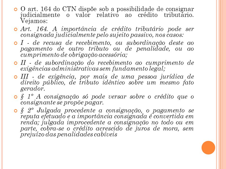 O art. 164 do CTN dispõe sob a possibilidade de consignar judicialmente o valor relativo ao crédito tributário. Vejamos: