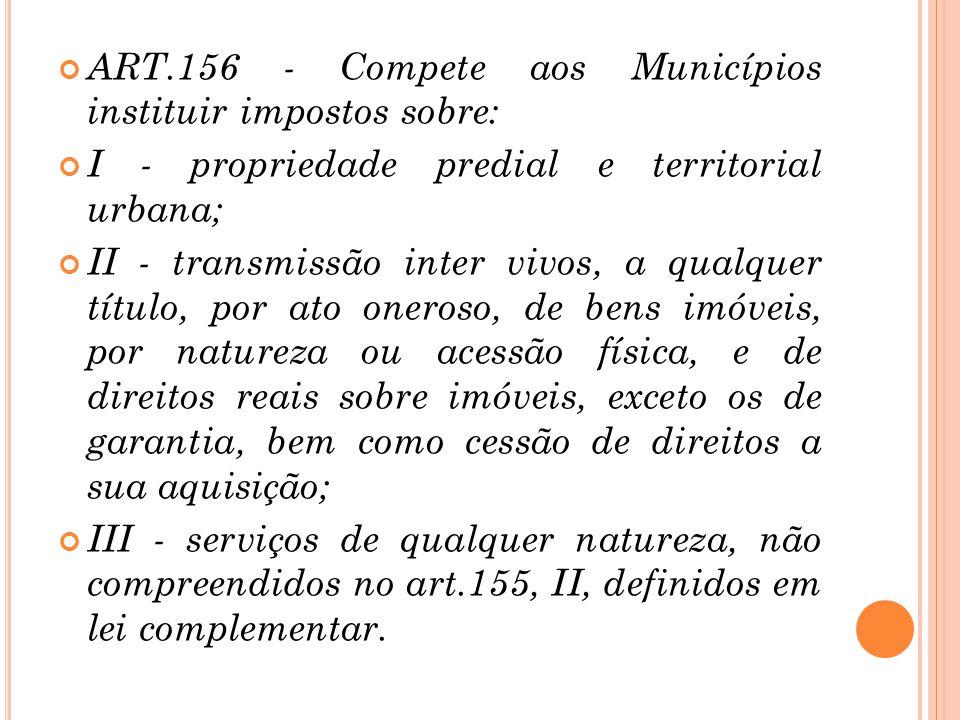 ART.156 - Compete aos Municípios instituir impostos sobre:
