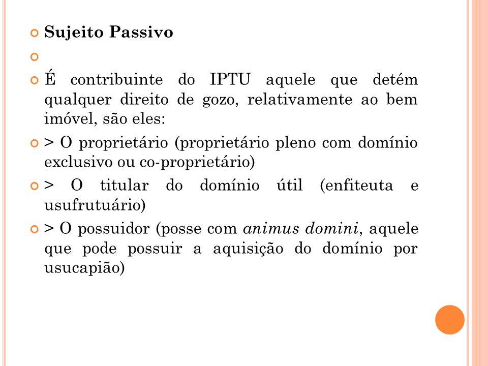 Sujeito Passivo É contribuinte do IPTU aquele que detém qualquer direito de gozo, relativamente ao bem imóvel, são eles: