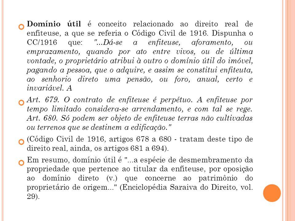 Domínio útil é conceito relacionado ao direito real de enfiteuse, a que se referia o Código Civil de 1916. Dispunha o CC/1916 que: ...Dá-se a enfiteuse, aforamento, ou emprazamento, quando por ato entre vivos, ou de última vontade, o proprietário atribui à outro o domínio útil do imóvel, pagando a pessoa, que o adquire, e assim se constitui enfiteuta, ao senhorio direto uma pensão, ou foro, anual, certo e invariável. A