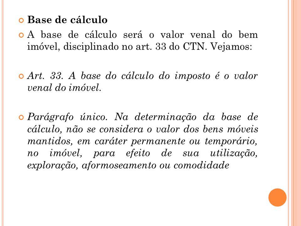 Base de cálculo A base de cálculo será o valor venal do bem imóvel, disciplinado no art. 33 do CTN. Vejamos: