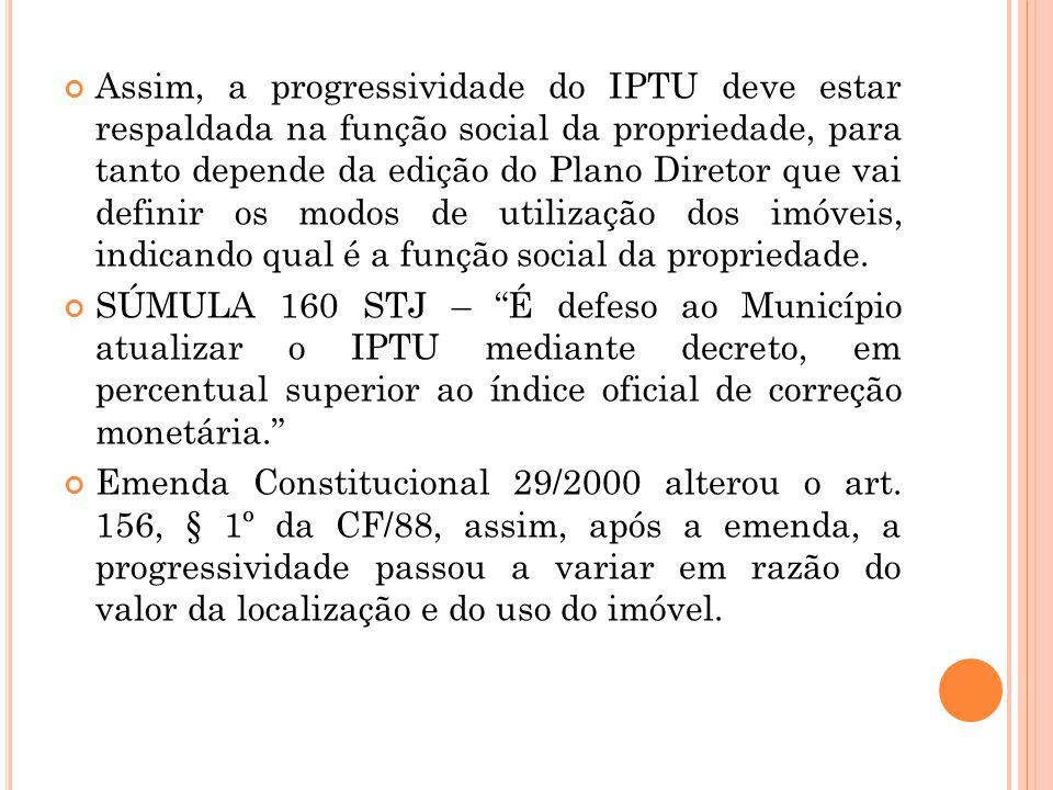 Assim, a progressividade do IPTU deve estar respaldada na função social da propriedade, para tanto depende da edição do Plano Diretor que vai definir os modos de utilização dos imóveis, indicando qual é a função social da propriedade.