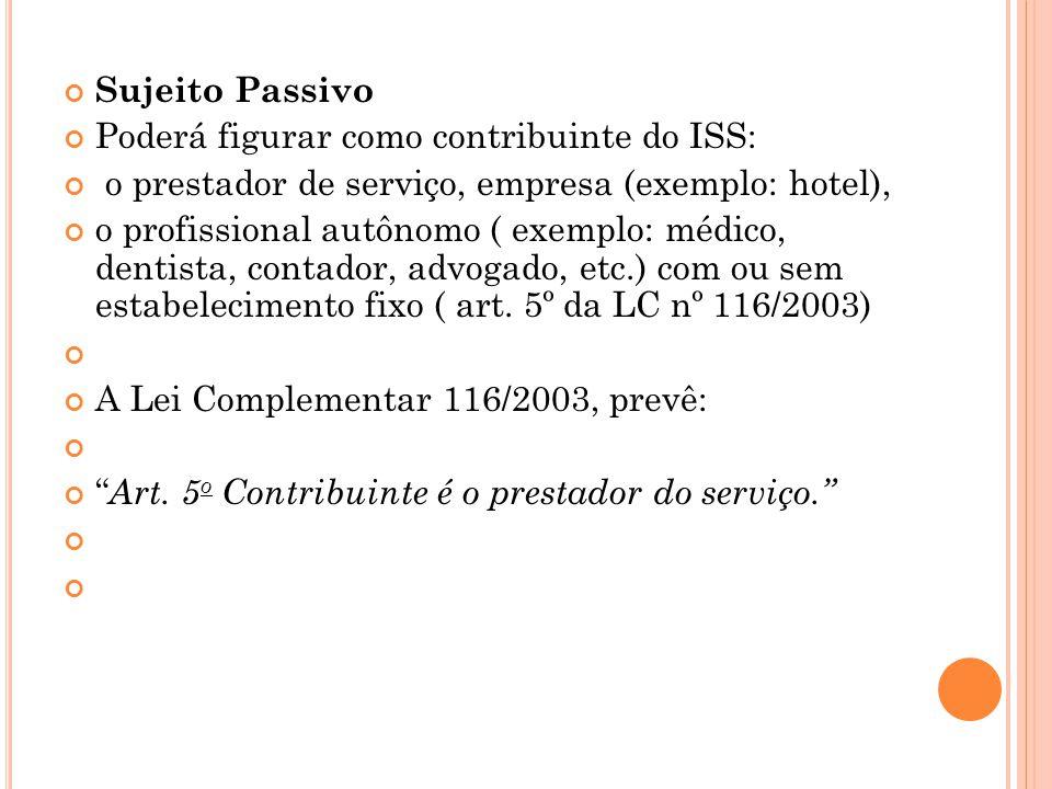 Sujeito Passivo Poderá figurar como contribuinte do ISS: o prestador de serviço, empresa (exemplo: hotel),