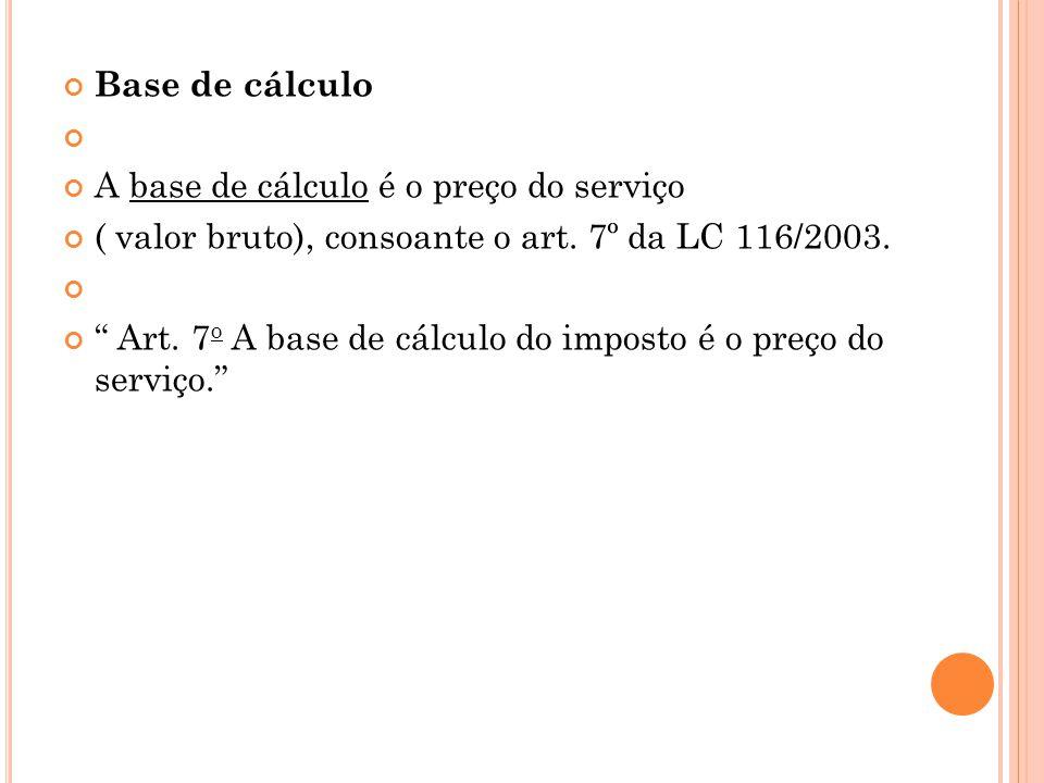 Base de cálculo A base de cálculo é o preço do serviço. ( valor bruto), consoante o art. 7º da LC 116/2003.