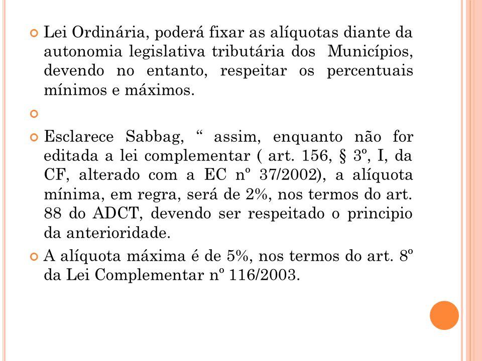 Lei Ordinária, poderá fixar as alíquotas diante da autonomia legislativa tributária dos Municípios, devendo no entanto, respeitar os percentuais mínimos e máximos.