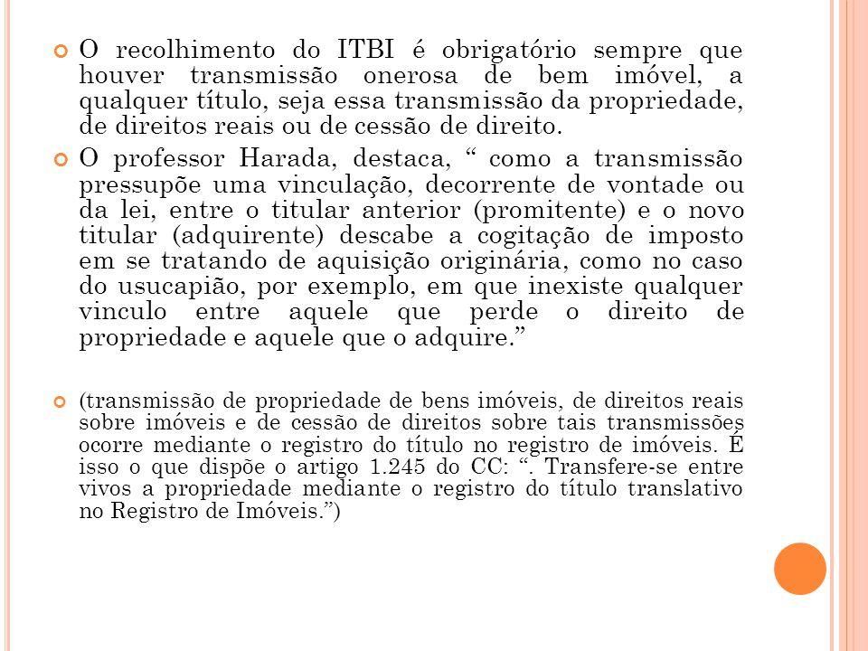 O recolhimento do ITBI é obrigatório sempre que houver transmissão onerosa de bem imóvel, a qualquer título, seja essa transmissão da propriedade, de direitos reais ou de cessão de direito.