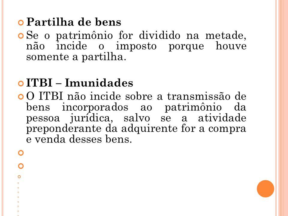 Partilha de bens Se o patrimônio for dividido na metade, não incide o imposto porque houve somente a partilha.