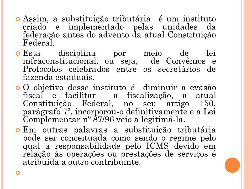 Assim, a substituição tributária é um instituto criado e implementado pelas unidades da federação antes do advento da atual Constituição Federal.