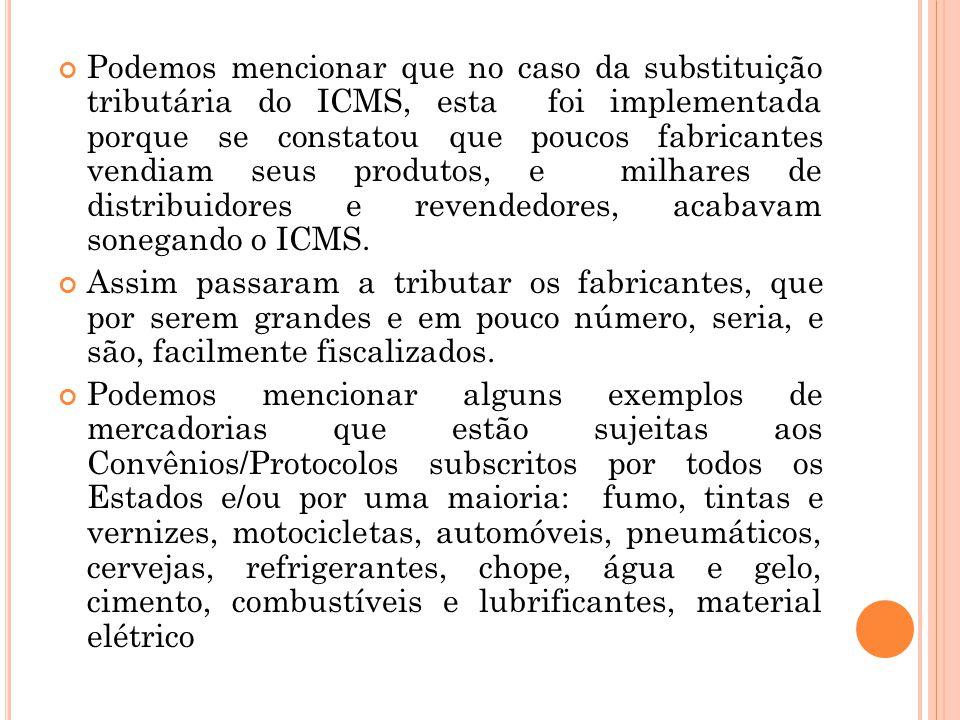 Podemos mencionar que no caso da substituição tributária do ICMS, esta foi implementada porque se constatou que poucos fabricantes vendiam seus produtos, e milhares de distribuidores e revendedores, acabavam sonegando o ICMS.