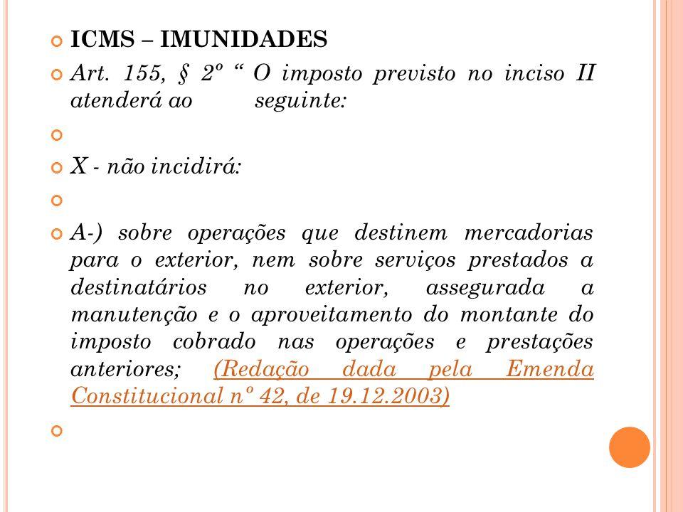ICMS – IMUNIDADES Art. 155, § 2º O imposto previsto no inciso II atenderá ao seguinte: X - não incidirá: