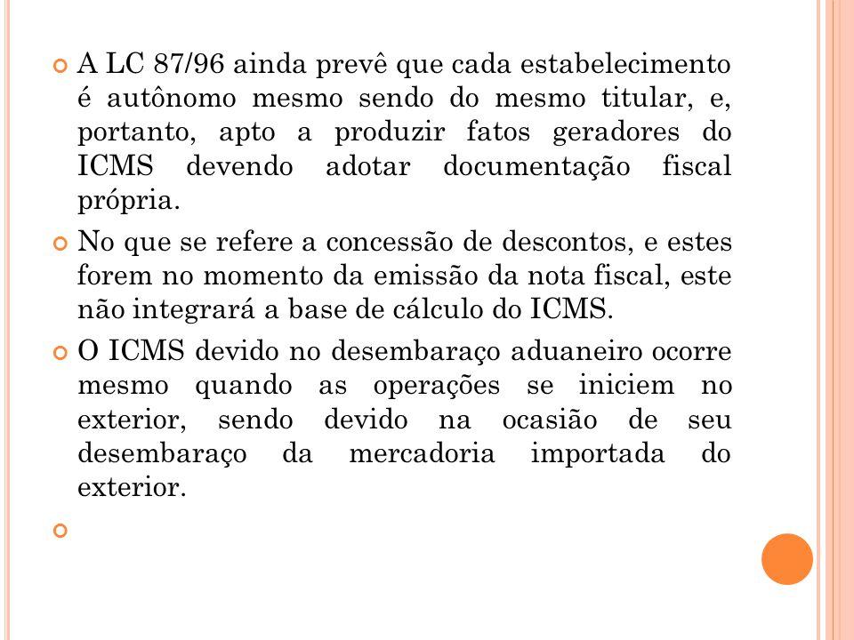 A LC 87/96 ainda prevê que cada estabelecimento é autônomo mesmo sendo do mesmo titular, e, portanto, apto a produzir fatos geradores do ICMS devendo adotar documentação fiscal própria.