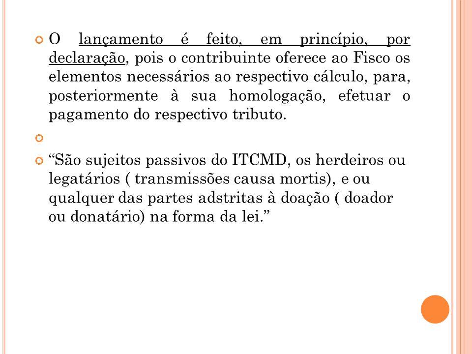 O lançamento é feito, em princípio, por declaração, pois o contribuinte oferece ao Fisco os elementos necessários ao respectivo cálculo, para, posteriormente à sua homologação, efetuar o pagamento do respectivo tributo.