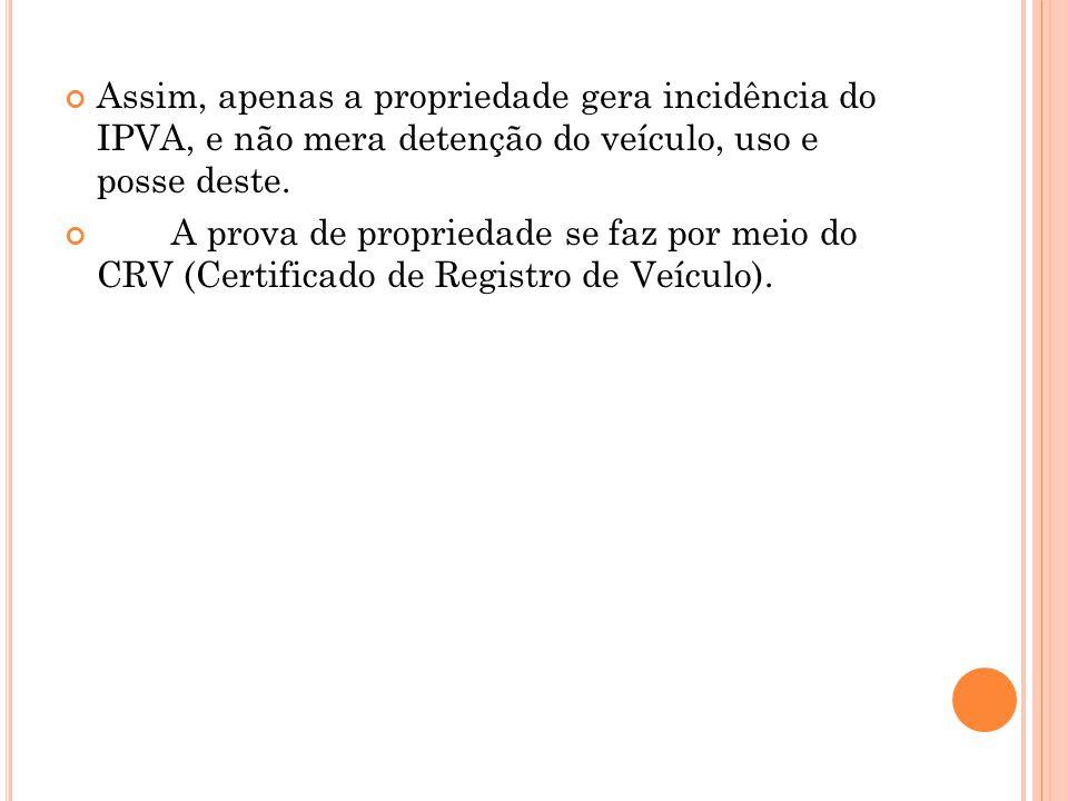 Assim, apenas a propriedade gera incidência do IPVA, e não mera detenção do veículo, uso e posse deste.
