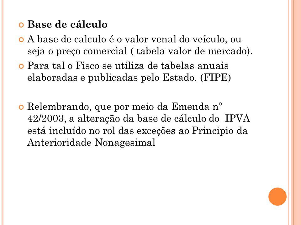 Base de cálculo A base de calculo é o valor venal do veículo, ou seja o preço comercial ( tabela valor de mercado).