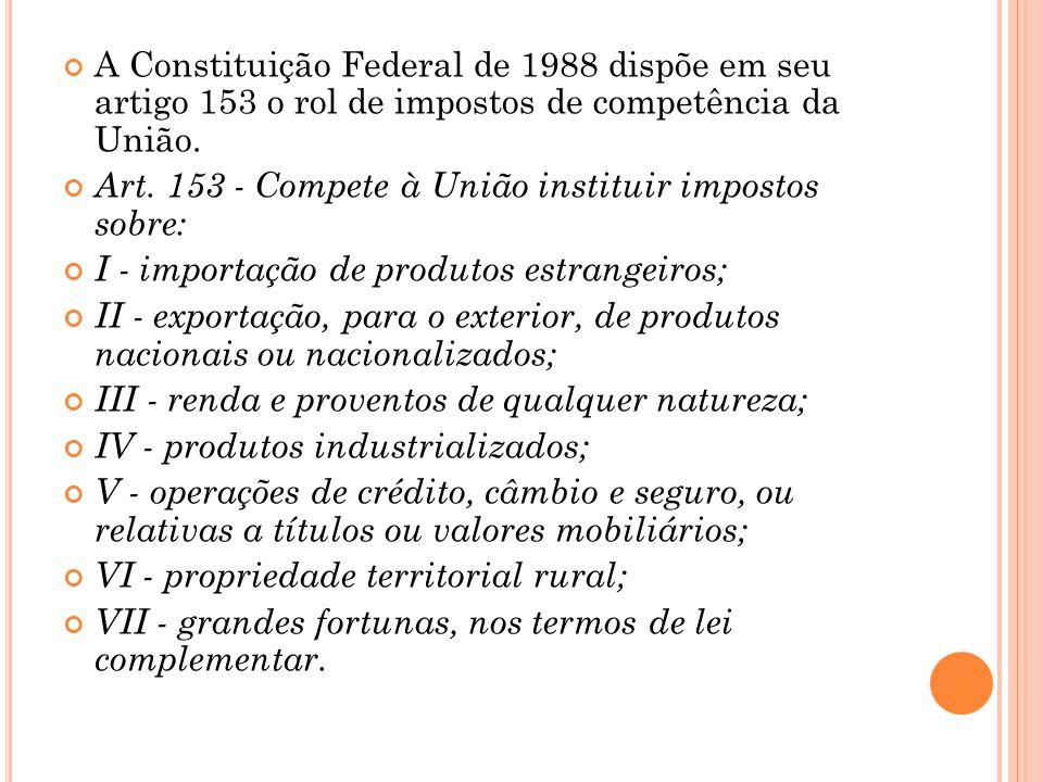 A Constituição Federal de 1988 dispõe em seu artigo 153 o rol de impostos de competência da União.