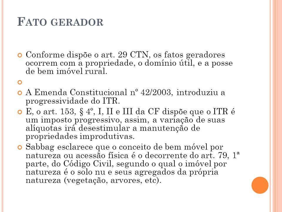 Fato gerador Conforme dispõe o art. 29 CTN, os fatos geradores ocorrem com a propriedade, o domínio útil, e a posse de bem imóvel rural.