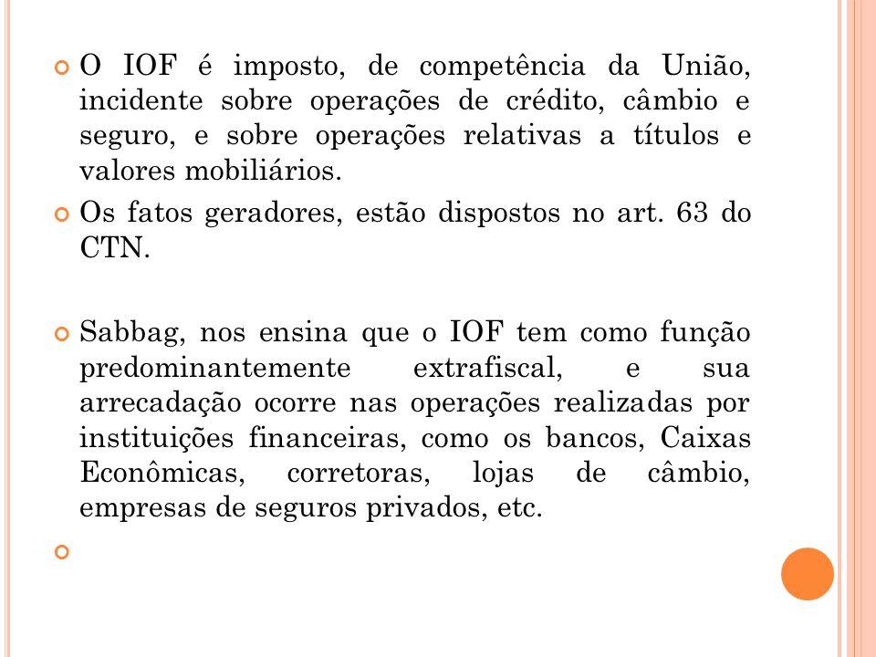 O IOF é imposto, de competência da União, incidente sobre operações de crédito, câmbio e seguro, e sobre operações relativas a títulos e valores mobiliários.
