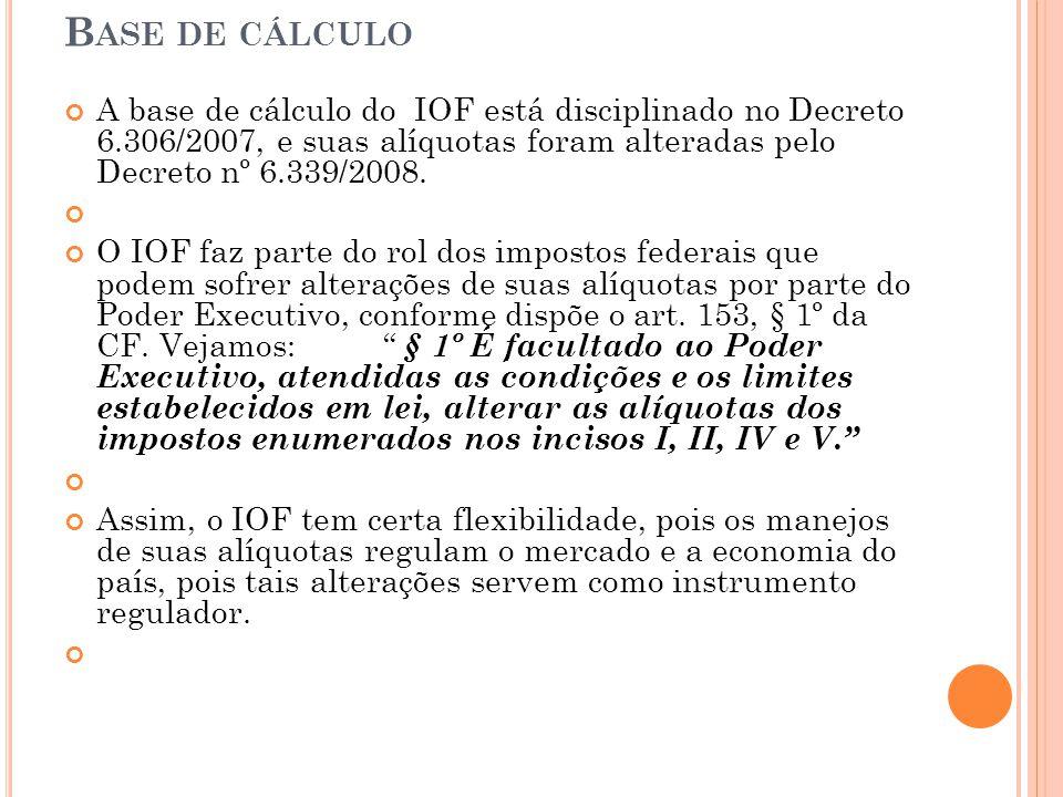 Base de cálculo A base de cálculo do IOF está disciplinado no Decreto 6.306/2007, e suas alíquotas foram alteradas pelo Decreto nº 6.339/2008.