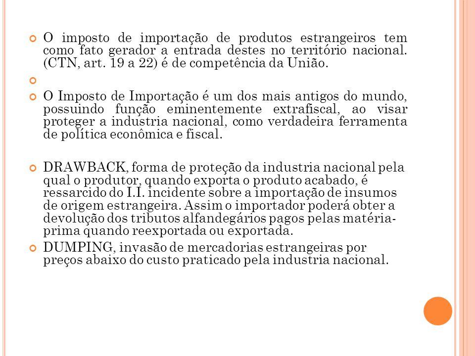 O imposto de importação de produtos estrangeiros tem como fato gerador a entrada destes no território nacional. (CTN, art. 19 a 22) é de competência da União.