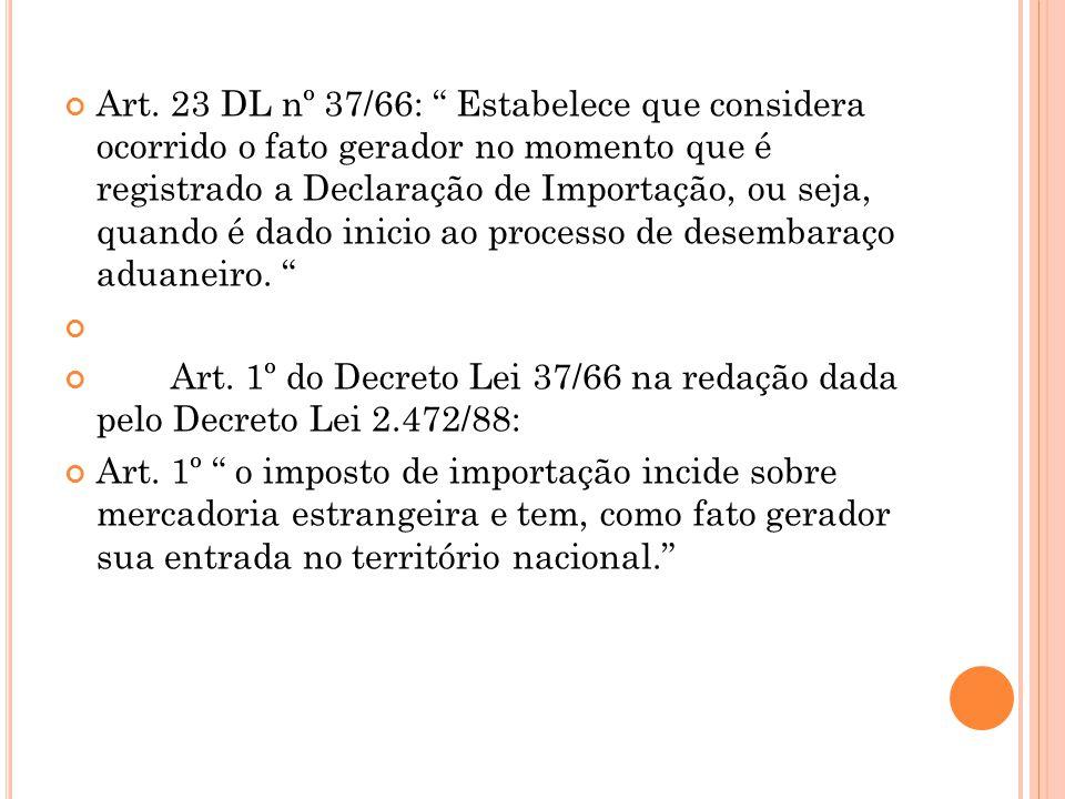 Art. 23 DL nº 37/66: Estabelece que considera ocorrido o fato gerador no momento que é registrado a Declaração de Importação, ou seja, quando é dado inicio ao processo de desembaraço aduaneiro.
