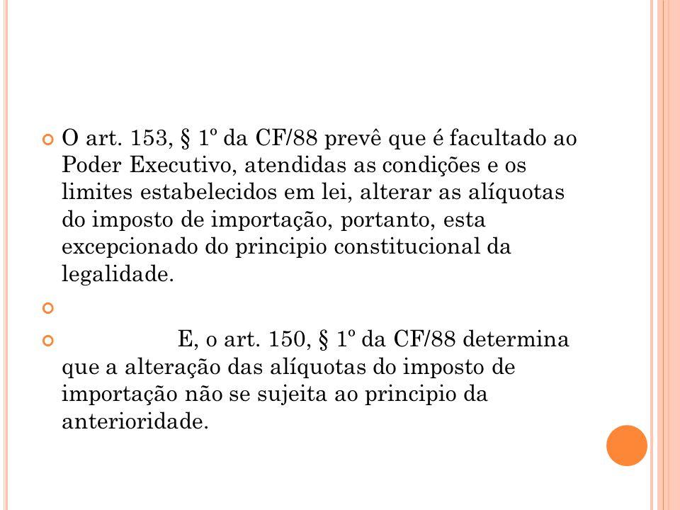 O art. 153, § 1º da CF/88 prevê que é facultado ao Poder Executivo, atendidas as condições e os limites estabelecidos em lei, alterar as alíquotas do imposto de importação, portanto, esta excepcionado do principio constitucional da legalidade.