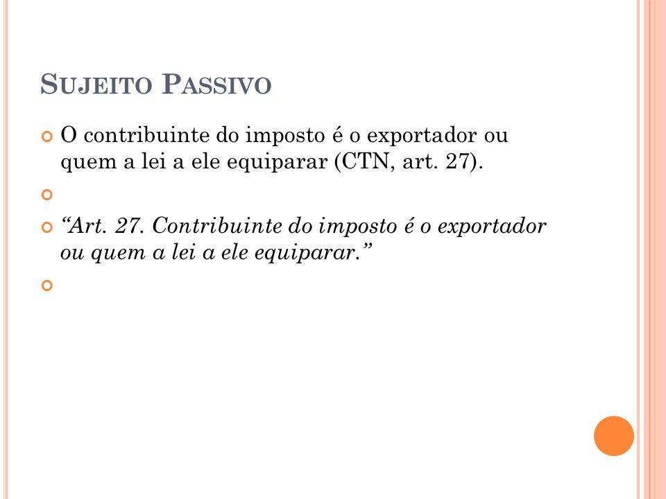Sujeito Passivo O contribuinte do imposto é o exportador ou quem a lei a ele equiparar (CTN, art. 27).