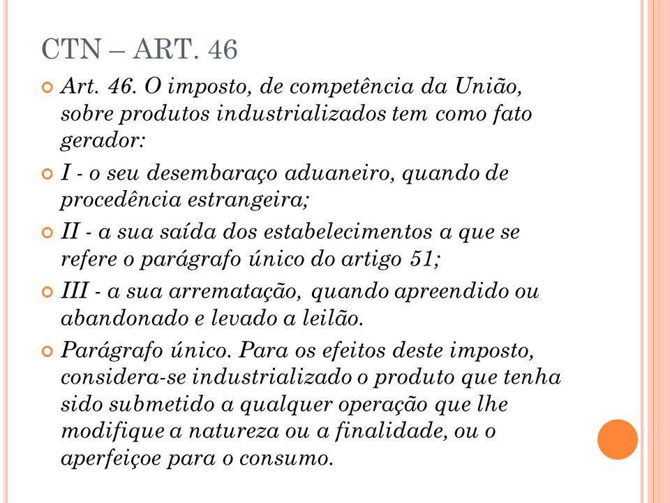 CTN – ART. 46 Art. 46. O imposto, de competência da União, sobre produtos industrializados tem como fato gerador: