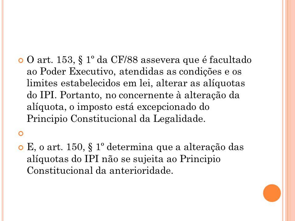 O art. 153, § 1º da CF/88 assevera que é facultado ao Poder Executivo, atendidas as condições e os limites estabelecidos em lei, alterar as alíquotas do IPI. Portanto, no concernente à alteração da alíquota, o imposto está excepcionado do Principio Constitucional da Legalidade.