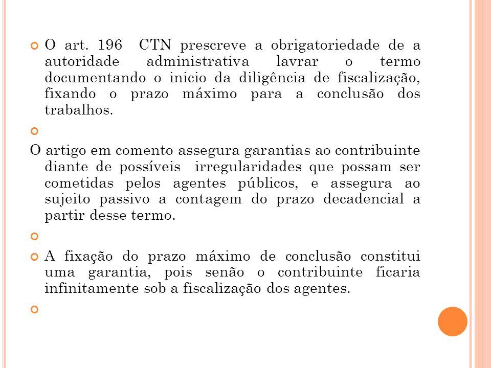 O art. 196 CTN prescreve a obrigatoriedade de a autoridade administrativa lavrar o termo documentando o inicio da diligência de fiscalização, fixando o prazo máximo para a conclusão dos trabalhos.
