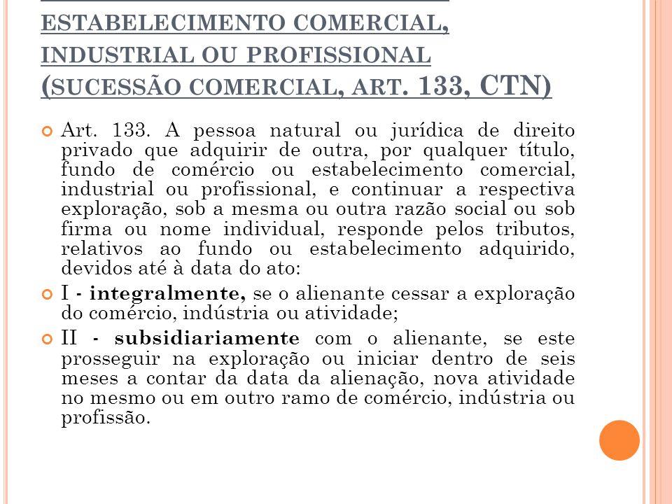 3ª hipótese > transmissão de estabelecimento comercial, industrial ou profissional (sucessão comercial, art. 133, CTN)