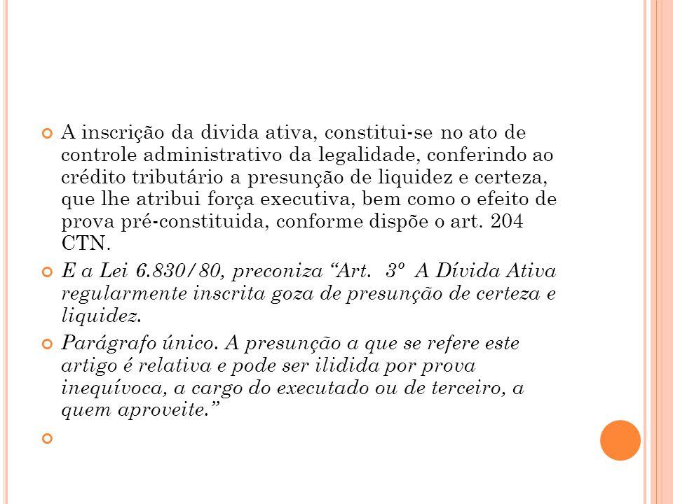A inscrição da divida ativa, constitui-se no ato de controle administrativo da legalidade, conferindo ao crédito tributário a presunção de liquidez e certeza, que lhe atribui força executiva, bem como o efeito de prova pré-constituida, conforme dispõe o art. 204 CTN.