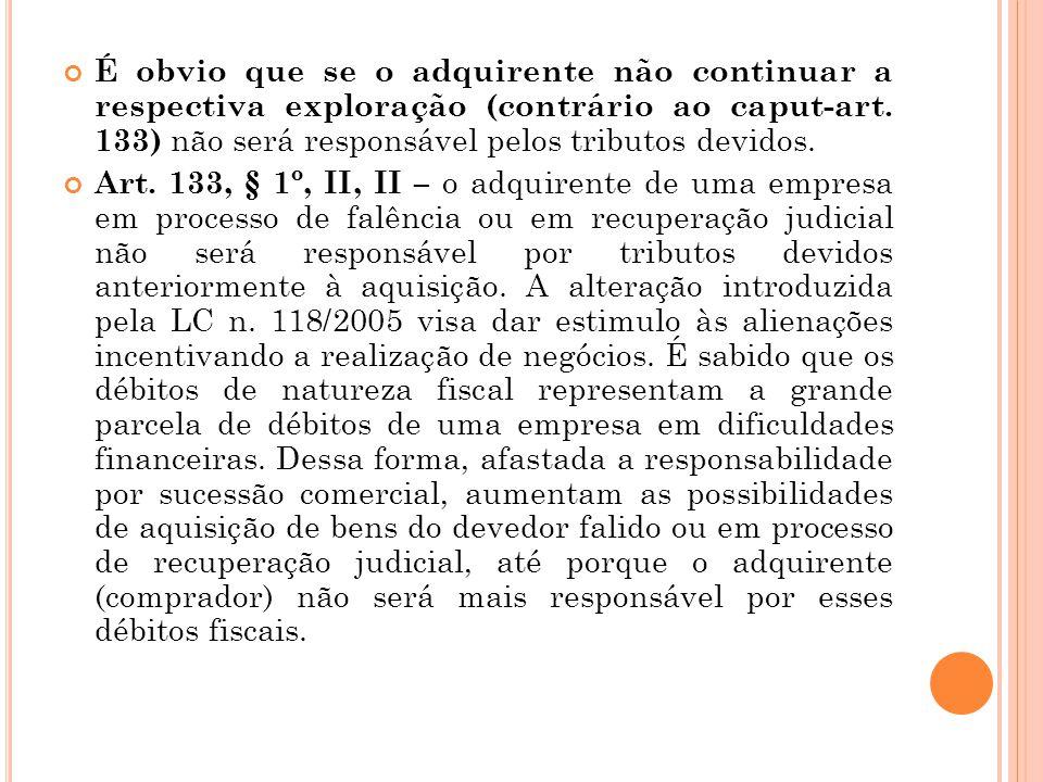 É obvio que se o adquirente não continuar a respectiva exploração (contrário ao caput-art. 133) não será responsável pelos tributos devidos.