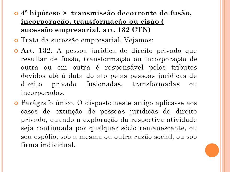 4ª hipótese > transmissão decorrente de fusão, incorporação, transformação ou cisão ( sucessão empresarial, art. 132 CTN)