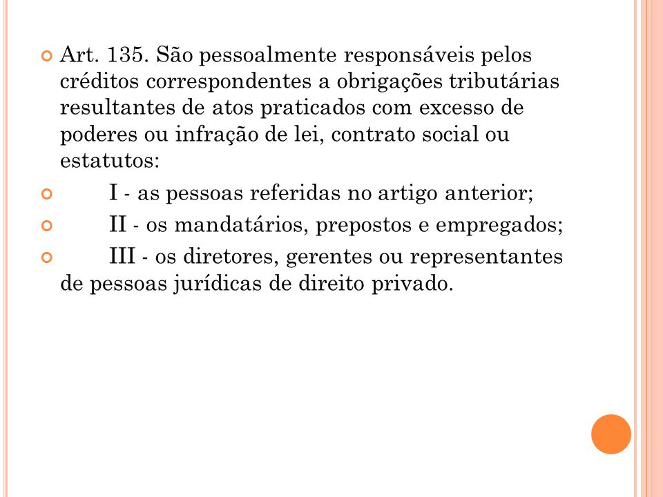 Art. 135. São pessoalmente responsáveis pelos créditos correspondentes a obrigações tributárias resultantes de atos praticados com excesso de poderes ou infração de lei, contrato social ou estatutos: