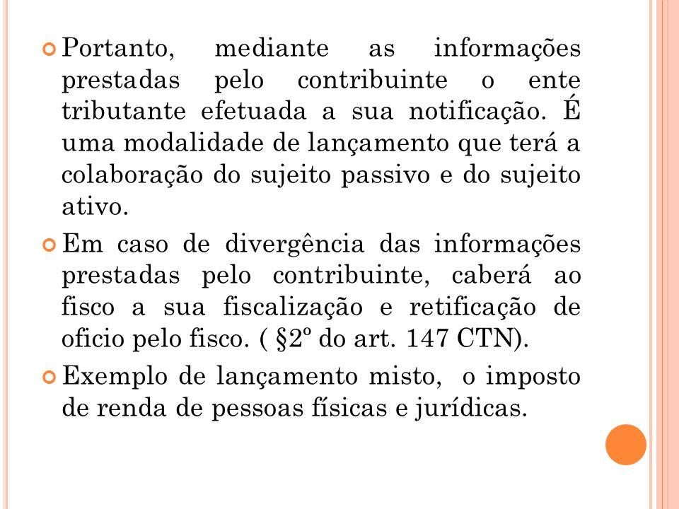 Portanto, mediante as informações prestadas pelo contribuinte o ente tributante efetuada a sua notificação. É uma modalidade de lançamento que terá a colaboração do sujeito passivo e do sujeito ativo.