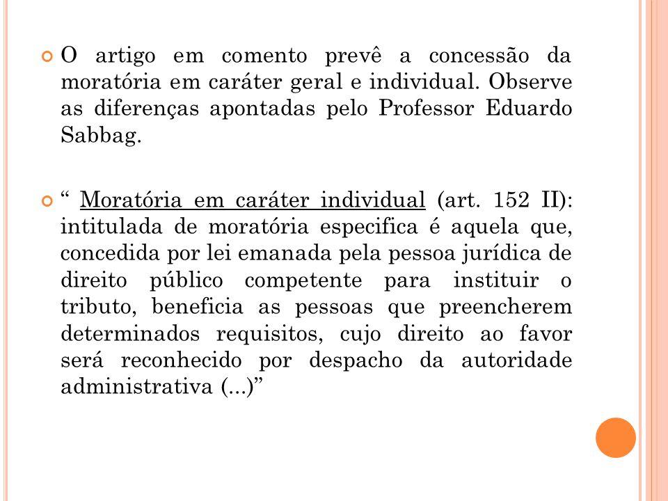 O artigo em comento prevê a concessão da moratória em caráter geral e individual. Observe as diferenças apontadas pelo Professor Eduardo Sabbag.