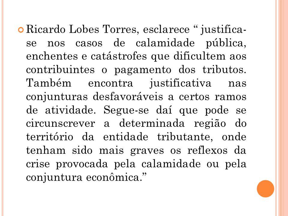 Ricardo Lobes Torres, esclarece justifica- se nos casos de calamidade pública, enchentes e catástrofes que dificultem aos contribuintes o pagamento dos tributos.
