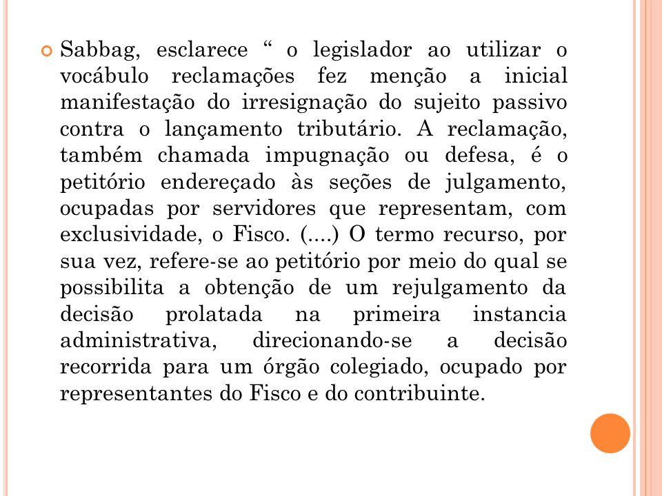 Sabbag, esclarece o legislador ao utilizar o vocábulo reclamações fez menção a inicial manifestação do irresignação do sujeito passivo contra o lançamento tributário.