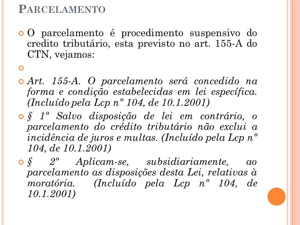 Parcelamento O parcelamento é procedimento suspensivo do credito tributário, esta previsto no art. 155-A do CTN, vejamos: