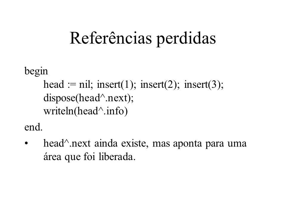 Referências perdidas begin head := nil; insert(1); insert(2); insert(3); dispose(head^.next); writeln(head^.info)