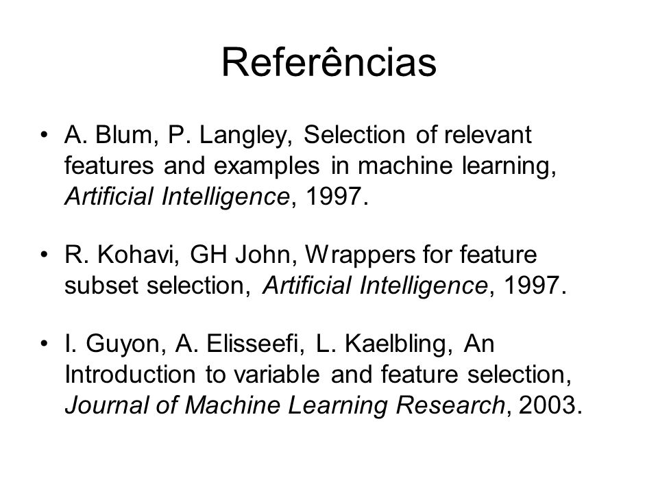 Referências A. Blum, P. Langley, Selection of relevant features and examples in machine learning, Artificial Intelligence, 1997.