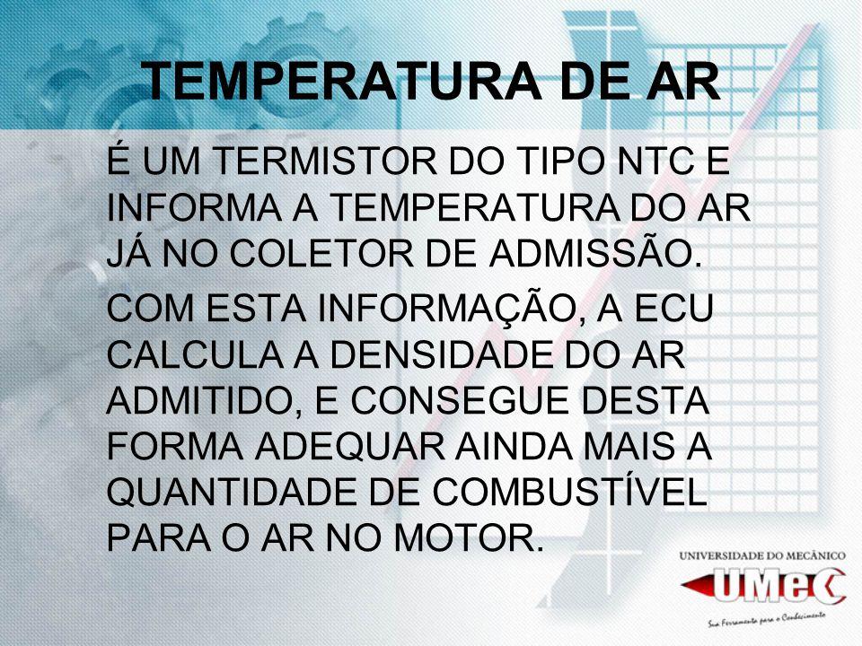 TEMPERATURA DE AR É UM TERMISTOR DO TIPO NTC E INFORMA A TEMPERATURA DO AR JÁ NO COLETOR DE ADMISSÃO.