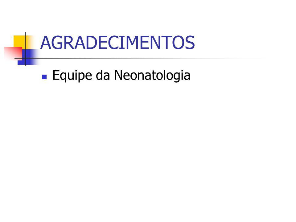 AGRADECIMENTOS Equipe da Neonatologia