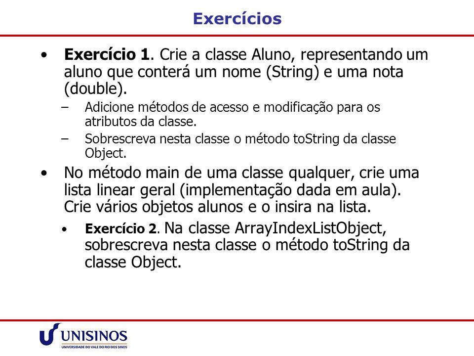 Exercícios Exercício 1. Crie a classe Aluno, representando um aluno que conterá um nome (String) e uma nota (double).